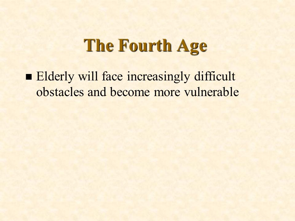 The Fourth Age Elderly will face increasingly difficult obstacles and become more vulnerable