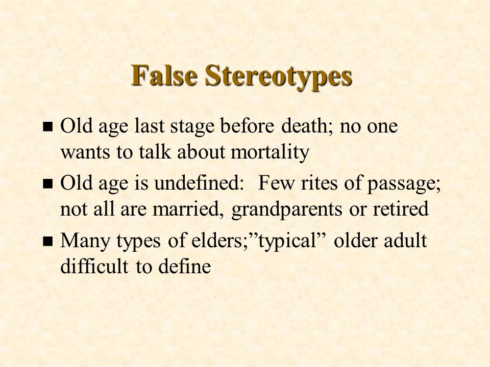 False Stereotypes Old age last stage before death; no one wants to talk about mortality.