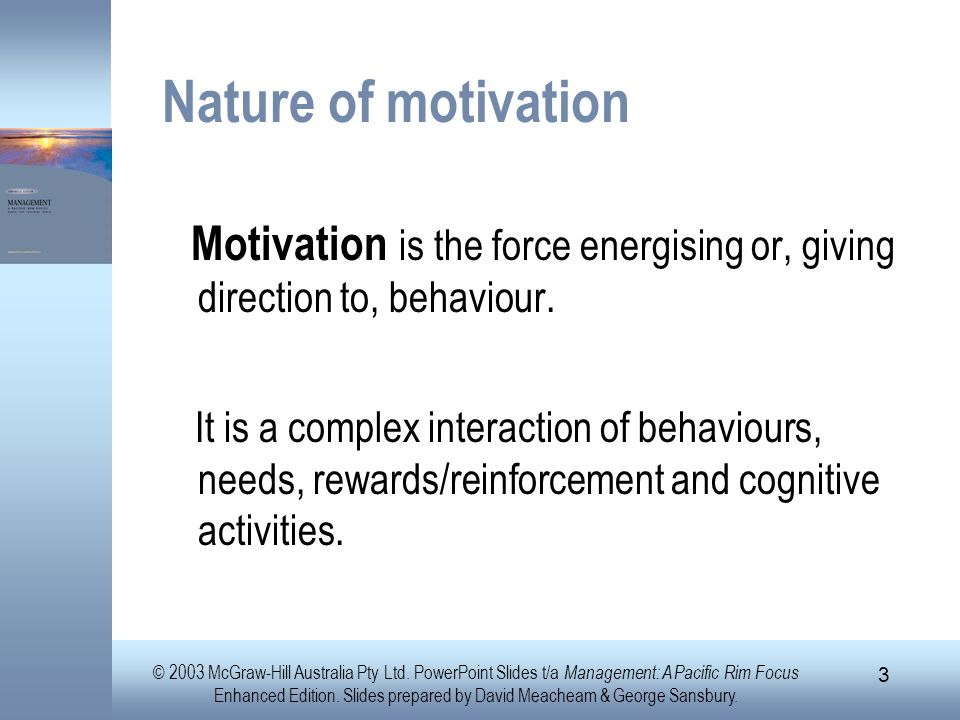 Nature of motivation Motivation is the force energising or, giving direction to, behaviour.