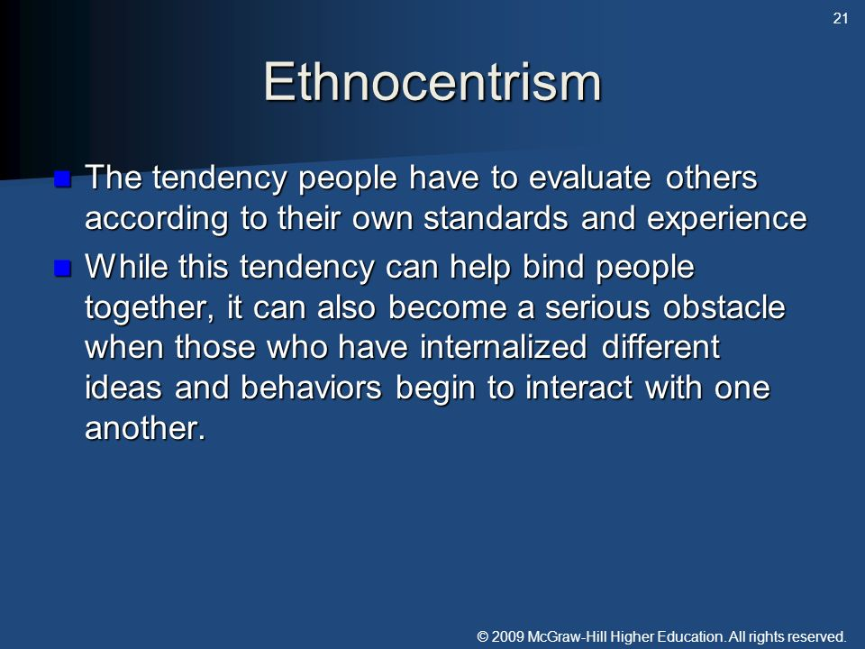 Ethnocentrism The tendency people have to evaluate others according to their own standards and experience.