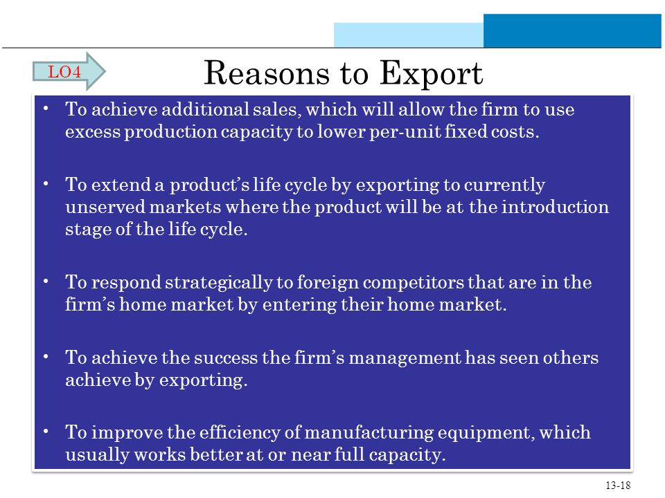 LO4 Reasons to Export. To achieve additional sales, which will allow the firm to use excess production capacity to lower per-unit fixed costs.