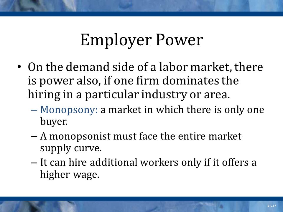 Employer Power On the demand side of a labor market, there is power also, if one firm dominates the hiring in a particular industry or area.