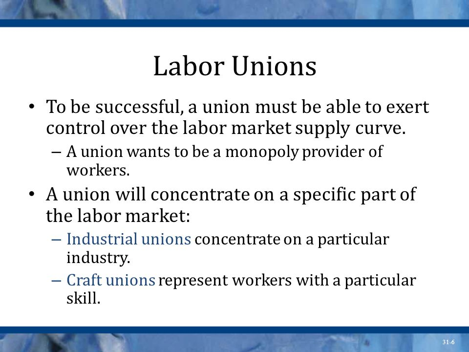 Labor Unions To be successful, a union must be able to exert control over the labor market supply curve.