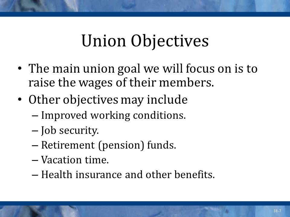 Union Objectives The main union goal we will focus on is to raise the wages of their members. Other objectives may include.