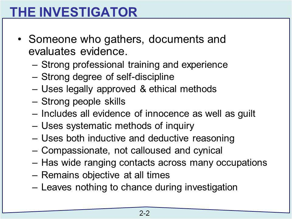THE INVESTIGATOR Someone who gathers, documents and evaluates evidence. Strong professional training and experience.