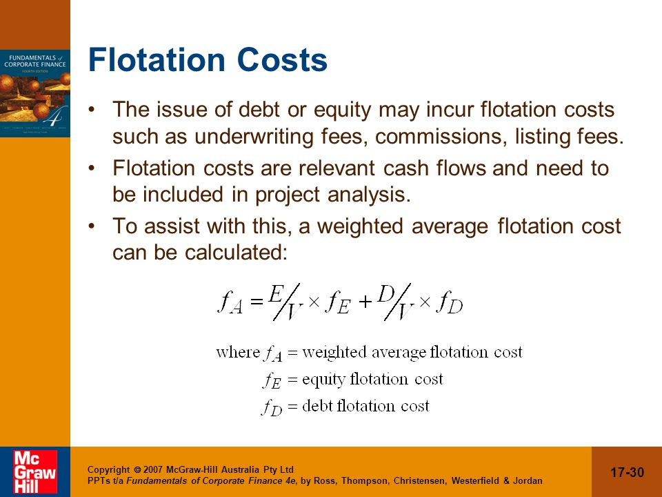 Flotation Costs The issue of debt or equity may incur flotation costs such as underwriting fees, commissions, listing fees.