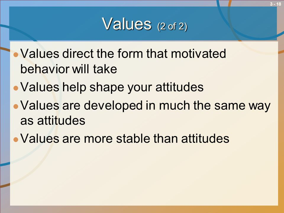 Values (2 of 2) Values direct the form that motivated behavior will take. Values help shape your attitudes.