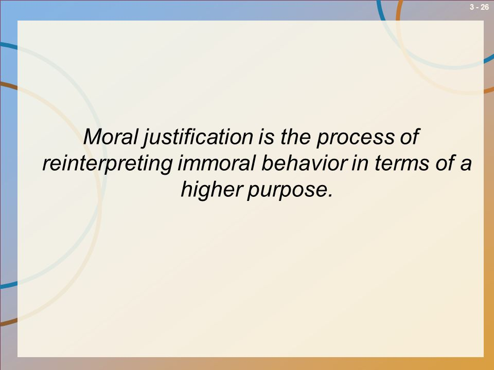 Moral justification is the process of reinterpreting immoral behavior in terms of a higher purpose.
