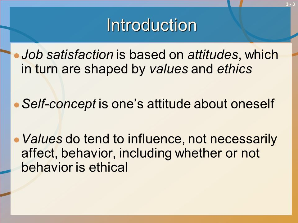 Introduction Job satisfaction is based on attitudes, which in turn are shaped by values and ethics.