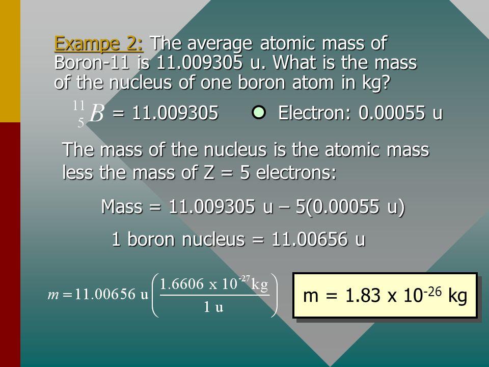 Exampe 2: The average atomic mass of Boron-11 is 11. 009305 u