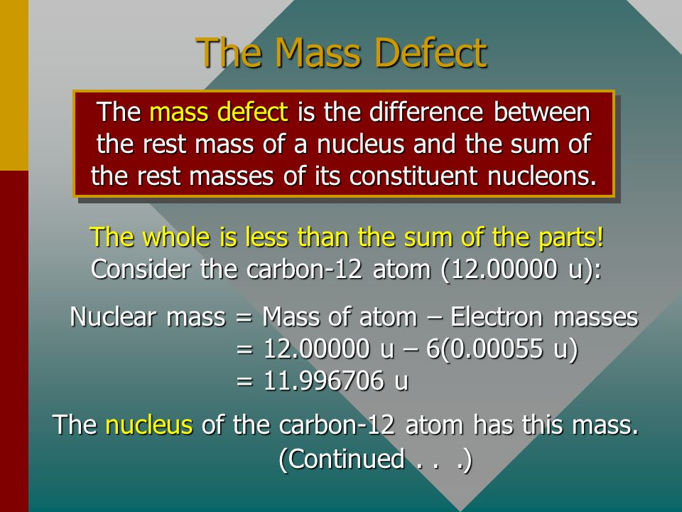 The Mass Defect The mass defect is the difference between the rest mass of a nucleus and the sum of the rest masses of its constituent nucleons.