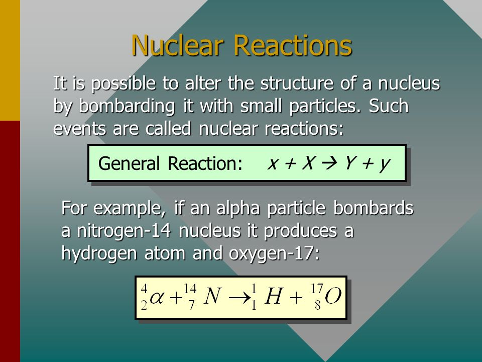 Nuclear Reactions It is possible to alter the structure of a nucleus by bombarding it with small particles. Such events are called nuclear reactions: