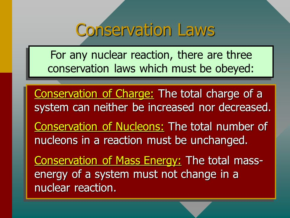 Conservation Laws For any nuclear reaction, there are three conservation laws which must be obeyed: