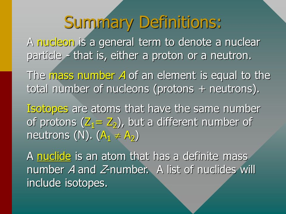 Summary Definitions: A nucleon is a general term to denote a nuclear particle - that is, either a proton or a neutron.