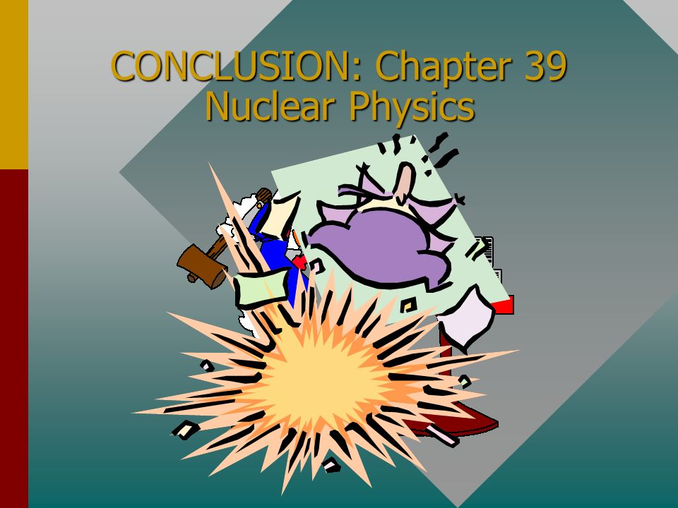 CONCLUSION: Chapter 39 Nuclear Physics