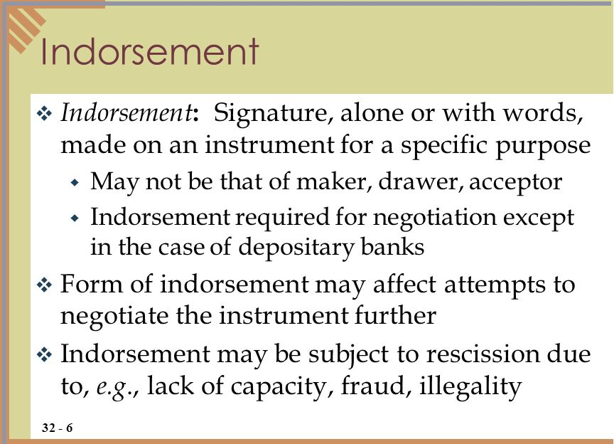 Indorsement Indorsement: Signature, alone or with words, made on an instrument for a specific purpose.