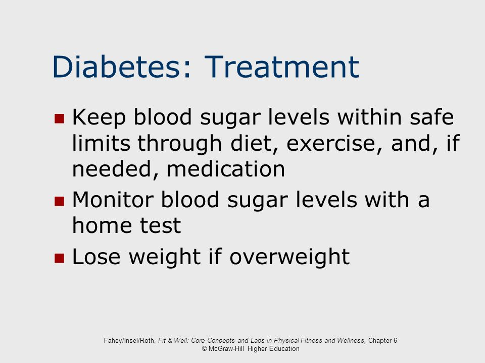 Diabetes: Treatment Keep blood sugar levels within safe limits through diet, exercise, and, if needed, medication.