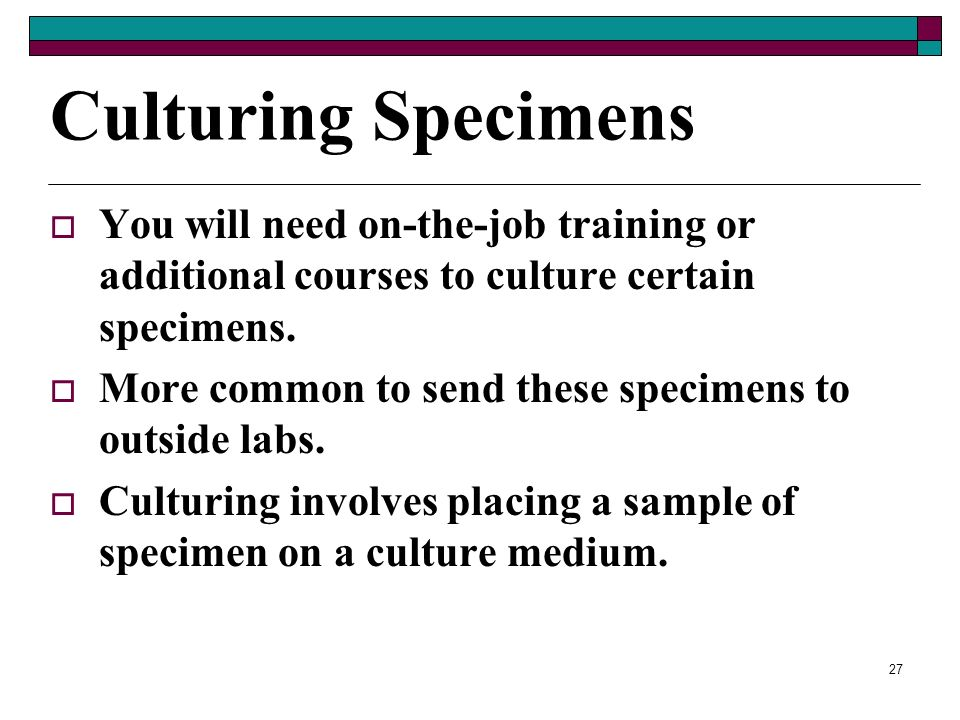 Culturing Specimens You will need on-the-job training or additional courses to culture certain specimens.
