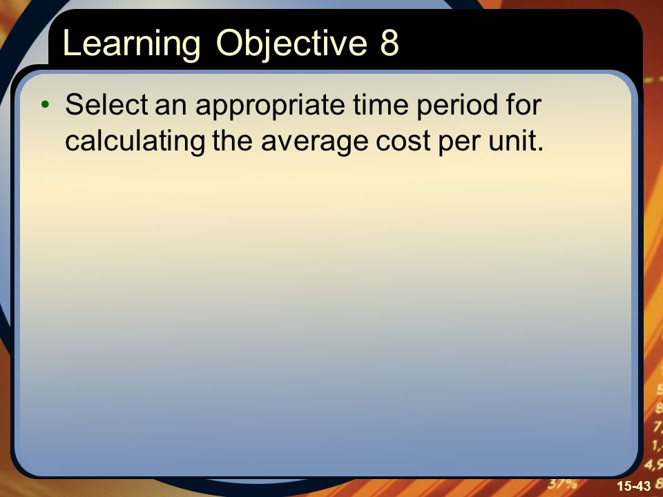 Learning Objective 8 Select an appropriate time period for calculating the average cost per unit. Learning Objective Eight: