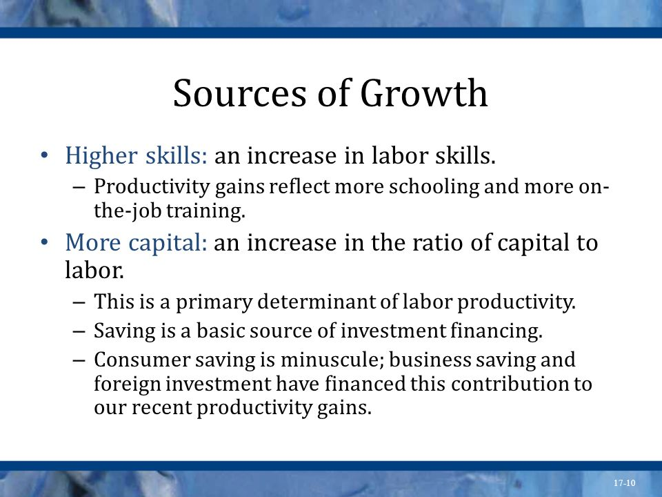 Sources of Growth Higher skills: an increase in labor skills.