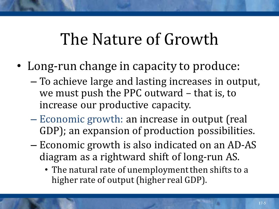 The Nature of Growth Long-run change in capacity to produce: