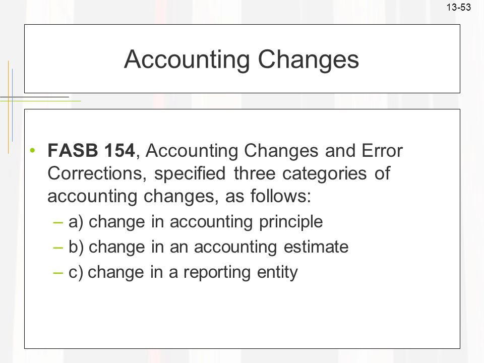 Accounting Changes FASB 154, Accounting Changes and Error Corrections, specified three categories of accounting changes, as follows: