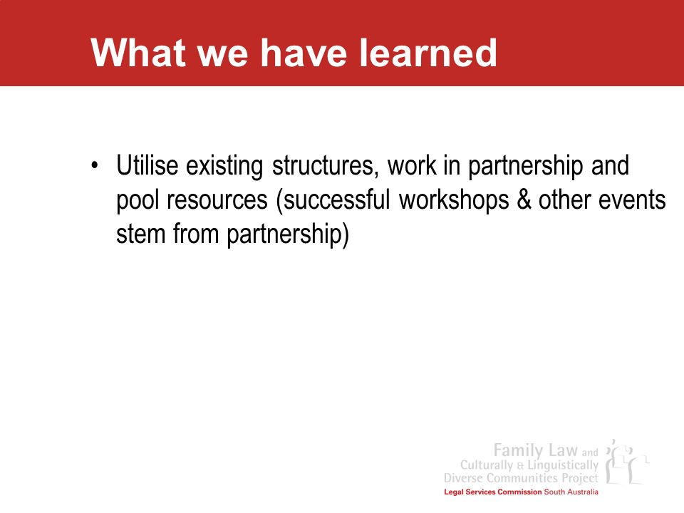 What we have learned Utilise existing structures, work in partnership and pool resources (successful workshops & other events stem from partnership)