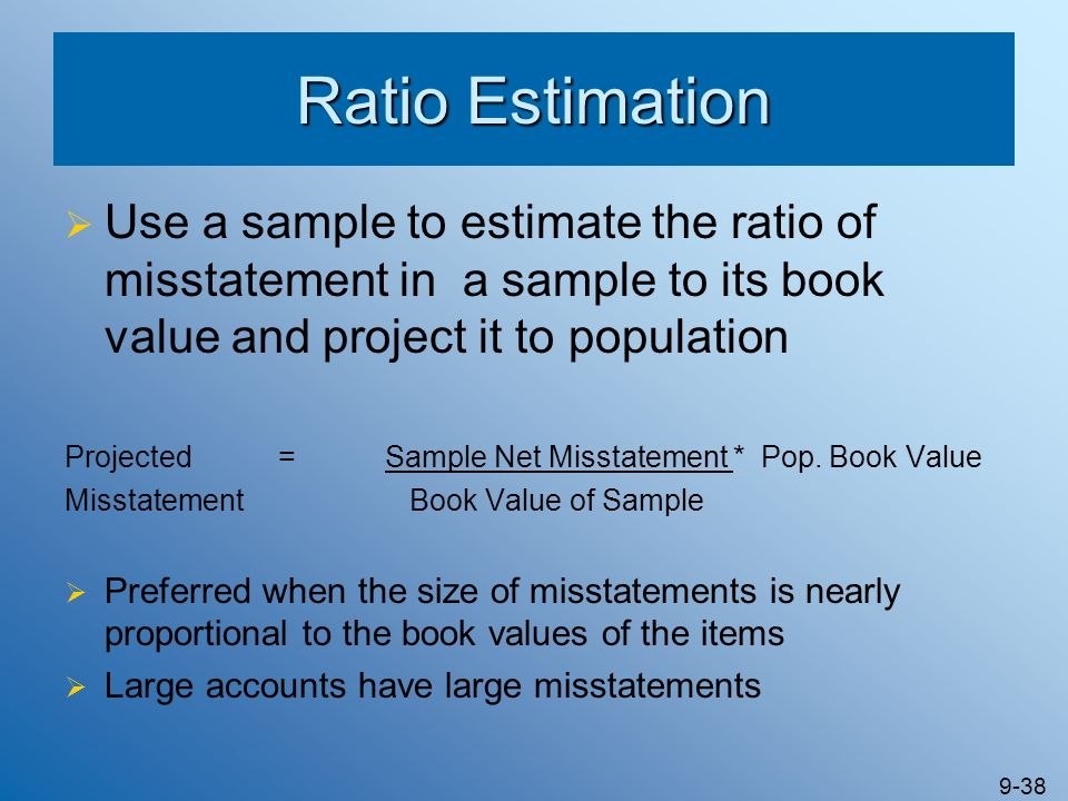Ratio Estimation Use a sample to estimate the ratio of misstatement in a sample to its book value and project it to population.