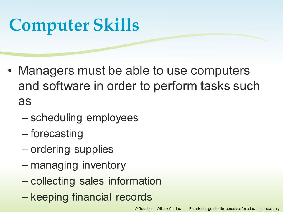 Computer Skills Managers must be able to use computers and software in order to perform tasks such as.