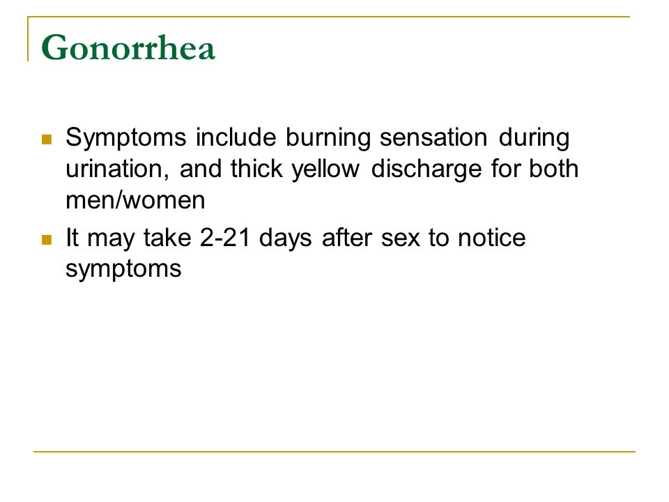 Gonorrhea Symptoms include burning sensation during urination, and thick yellow discharge for both men/women.
