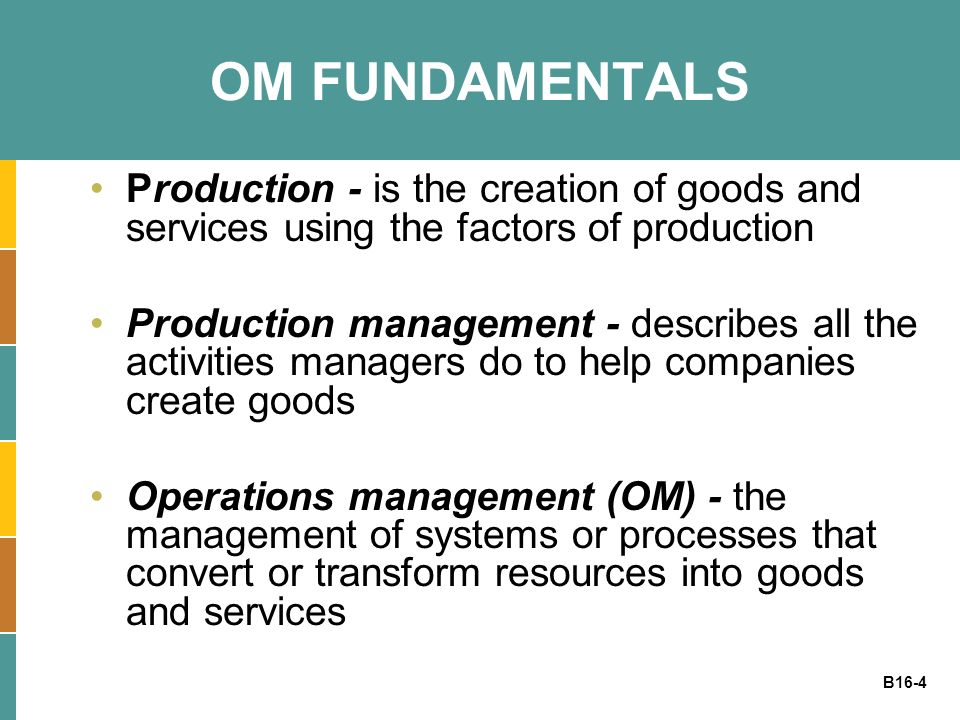 OM FUNDAMENTALS Production - is the creation of goods and services using the factors of production.