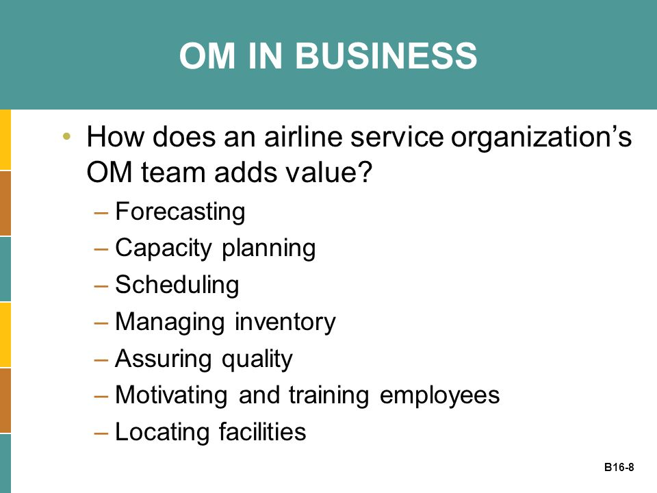 OM IN BUSINESS How does an airline service organization's OM team adds value Forecasting. Capacity planning.