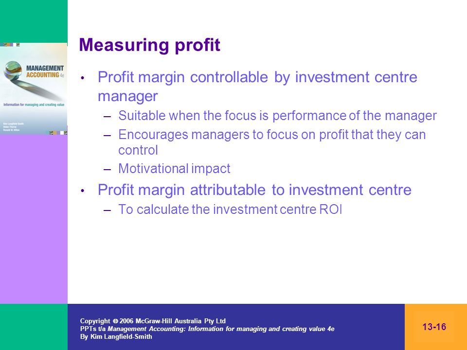 Measuring profit Profit margin controllable by investment centre manager. Suitable when the focus is performance of the manager.