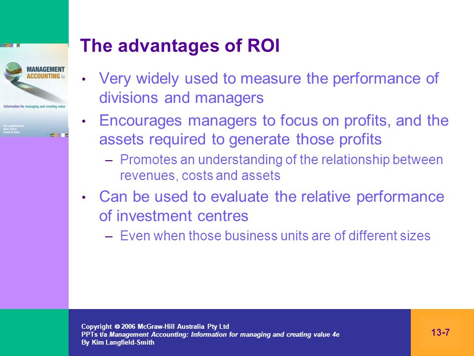 The advantages of ROI Very widely used to measure the performance of divisions and managers.