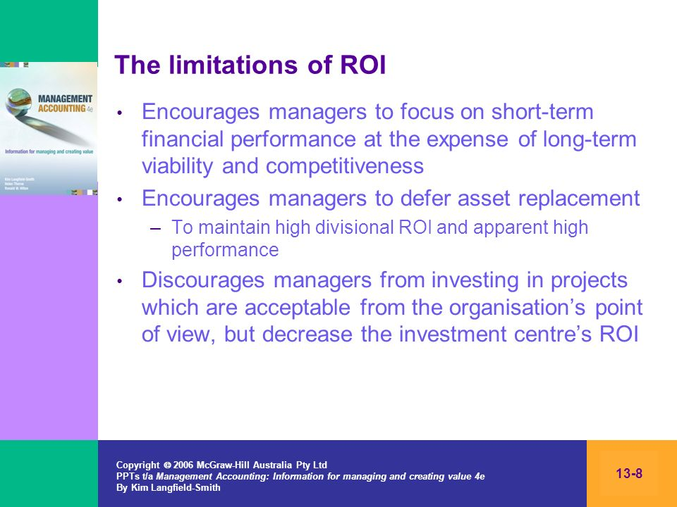 The limitations of ROI Encourages managers to focus on short-term financial performance at the expense of long-term viability and competitiveness.