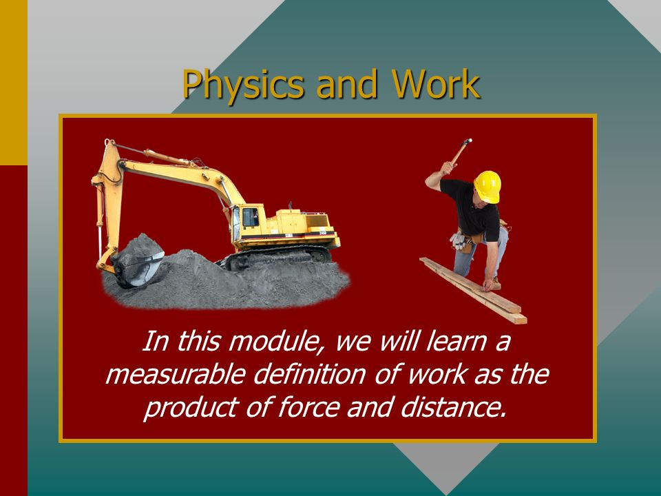 Physics and Work In this module, we will learn a measurable definition of work as the product of force and distance.