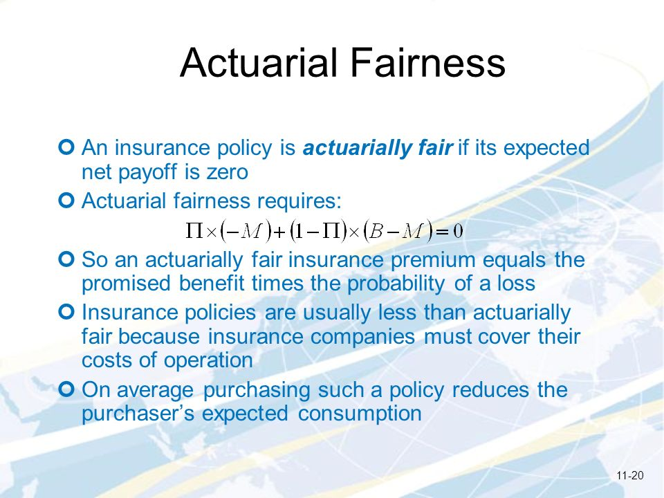 Actuarial Fairness An insurance policy is actuarially fair if its expected net payoff is zero. Actuarial fairness requires: