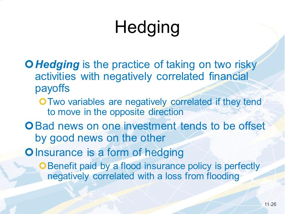 Hedging Hedging is the practice of taking on two risky activities with negatively correlated financial payoffs.