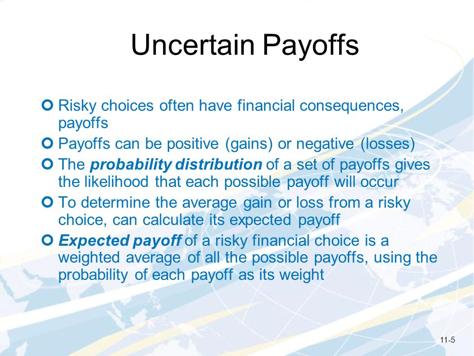 Uncertain Payoffs Risky choices often have financial consequences, payoffs. Payoffs can be positive (gains) or negative (losses)