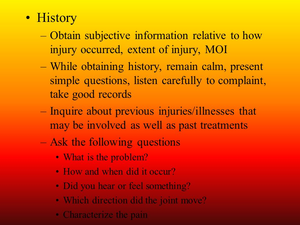 History Obtain subjective information relative to how injury occurred, extent of injury, MOI.