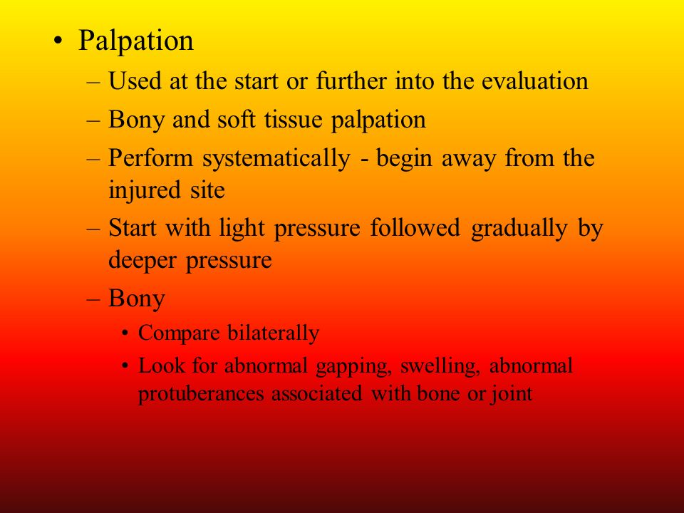 Palpation Used at the start or further into the evaluation