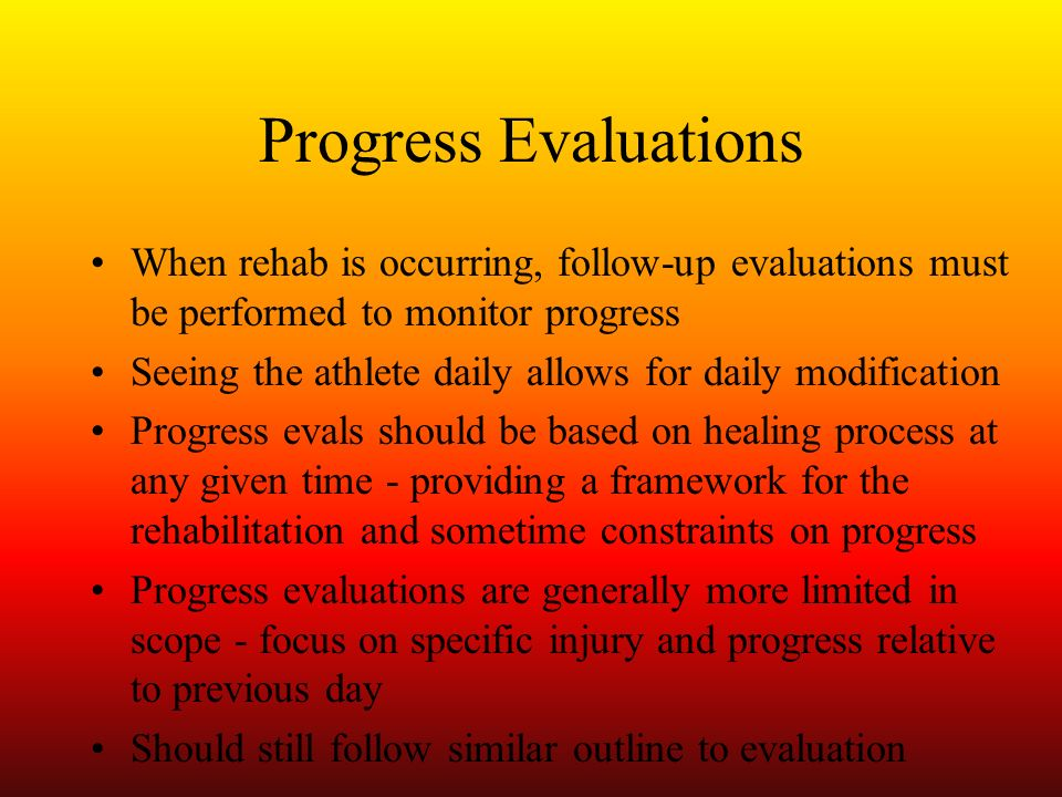 Progress Evaluations When rehab is occurring, follow-up evaluations must be performed to monitor progress.