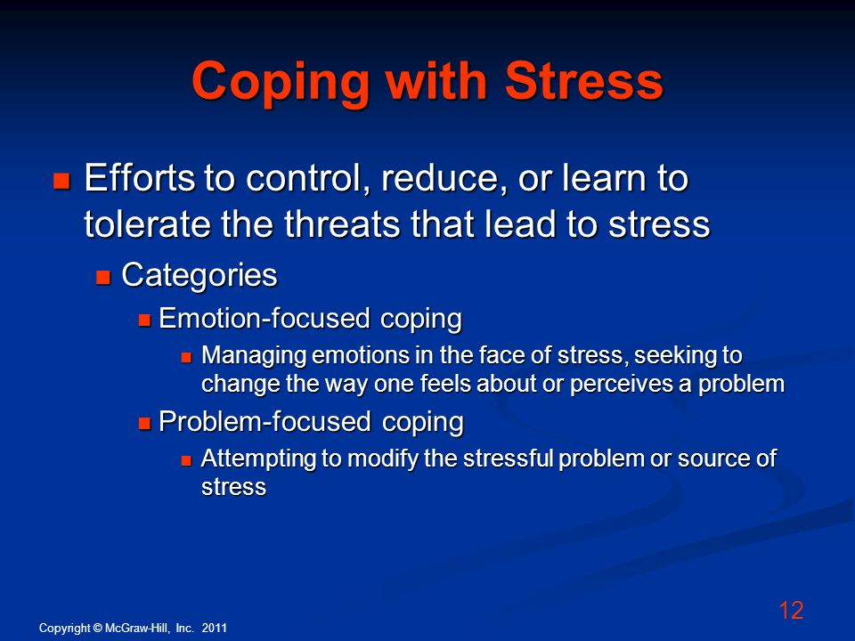 Coping with Stress Efforts to control, reduce, or learn to tolerate the threats that lead to stress.