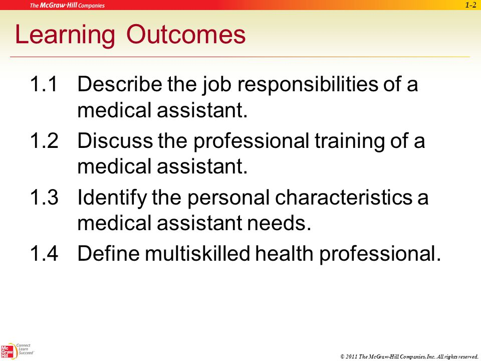 Learning Outcomes 1.1 Describe the job responsibilities of a medical assistant. 1.2 Discuss the professional training of a medical assistant.