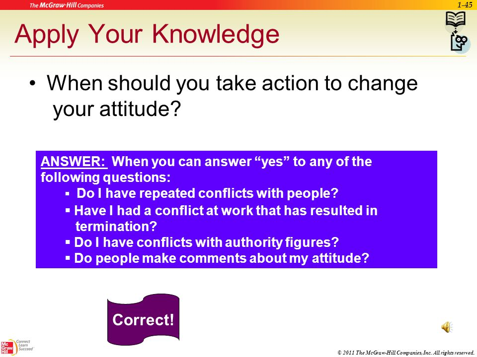 Apply Your Knowledge When should you take action to change your attitude ANSWER: When you can answer yes to any of the following questions:
