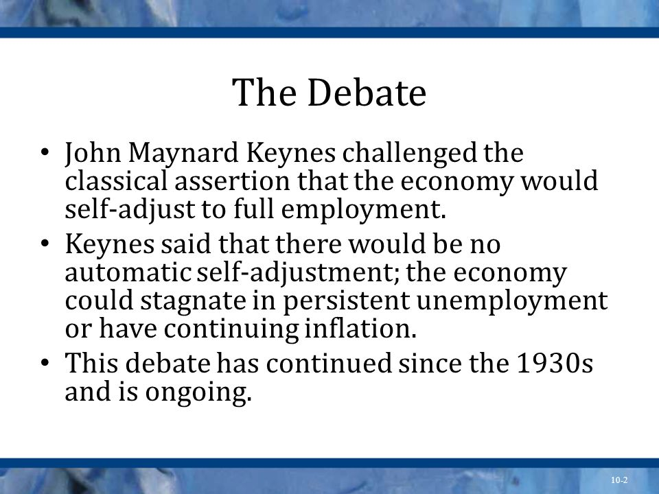 The Debate John Maynard Keynes challenged the classical assertion that the economy would self-adjust to full employment.