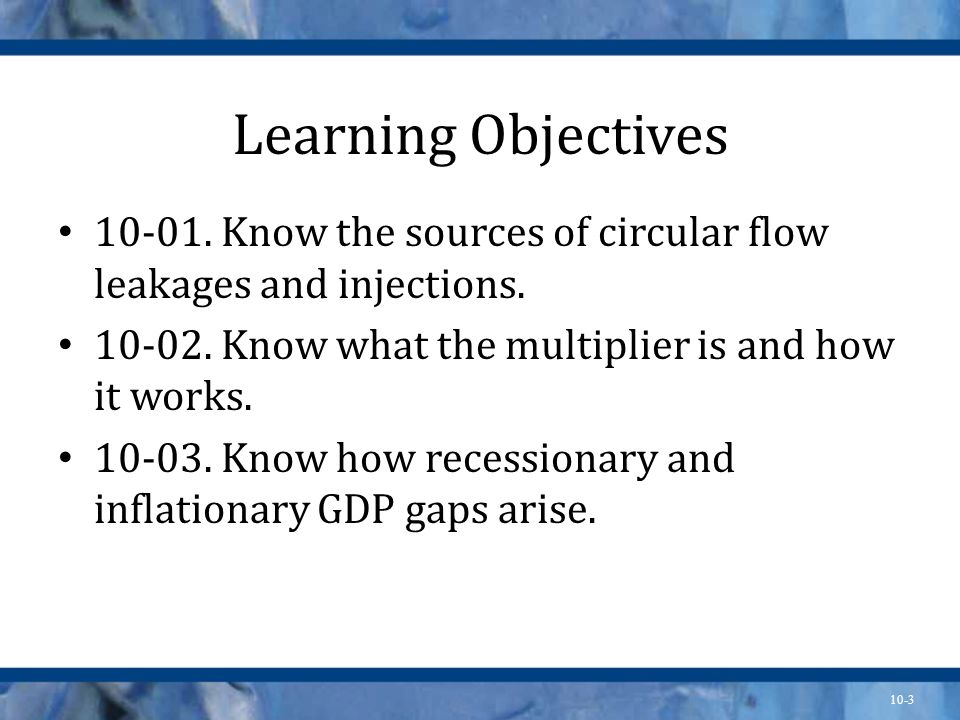 Learning Objectives 10-01. Know the sources of circular flow leakages and injections. 10-02. Know what the multiplier is and how it works.