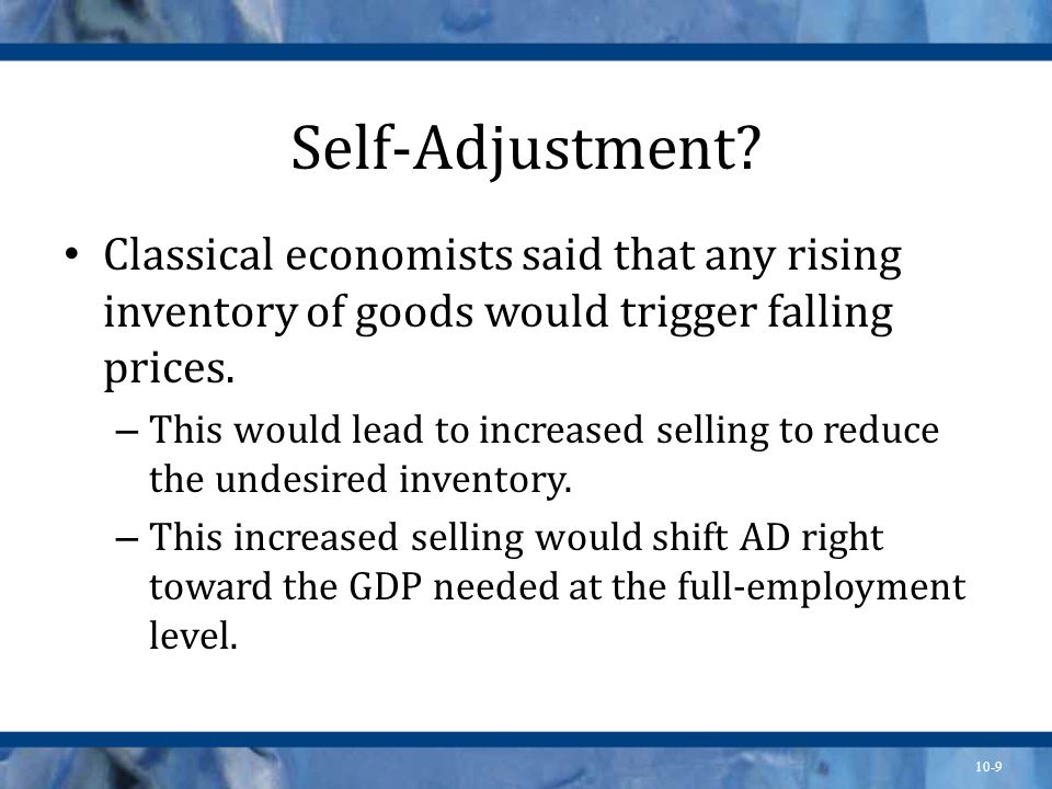 Self-Adjustment Classical economists said that any rising inventory of goods would trigger falling prices.