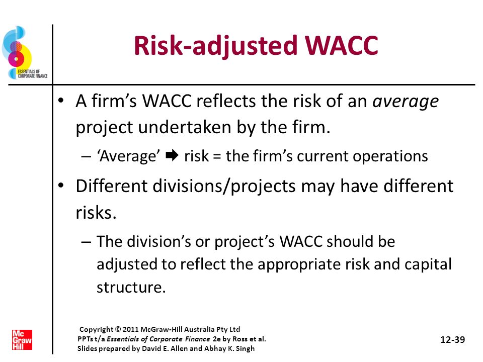 Risk-adjusted WACC A firm's WACC reflects the risk of an average project undertaken by the firm. 'Average'  risk = the firm's current operations.