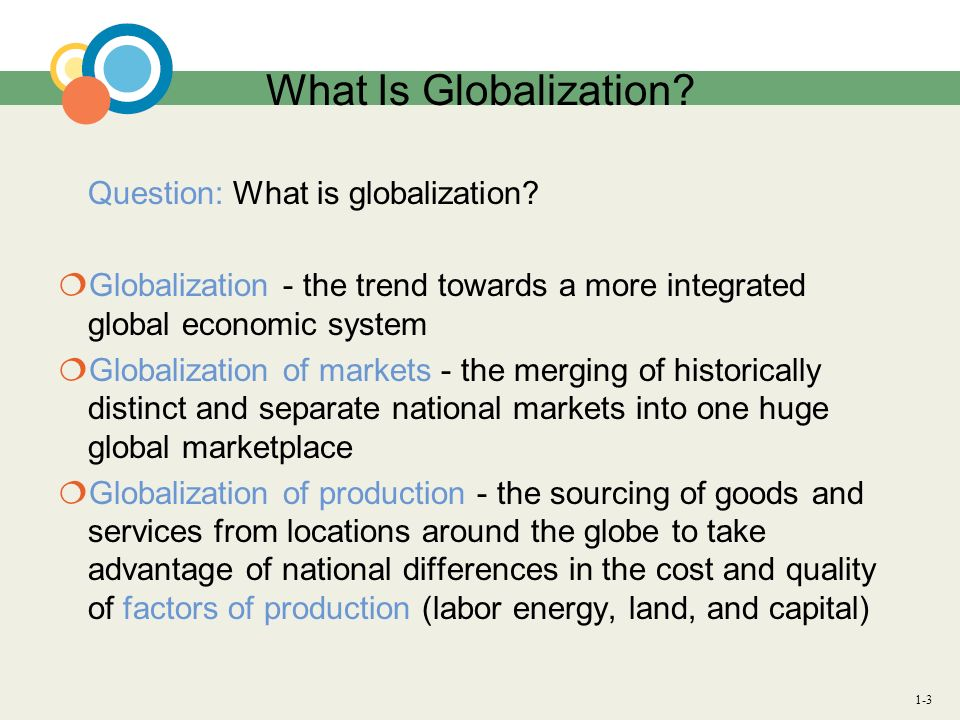 What Is Globalization Question: What is globalization Globalization - the trend towards a more integrated global economic system.